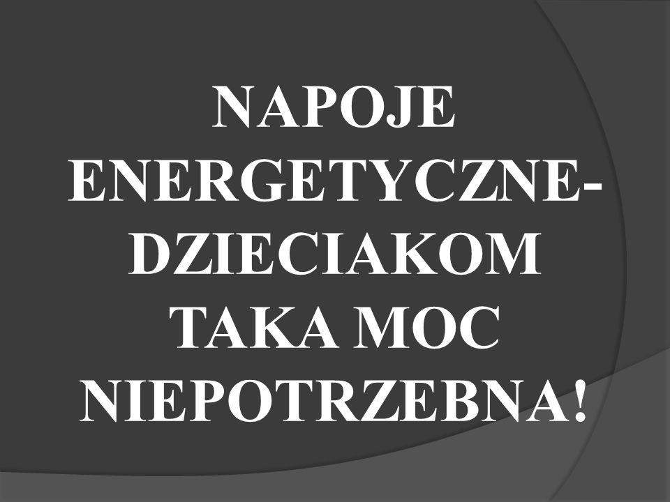 NAPOJE ENERGETYCZNE- DZIECIAKOM TAKA MOC NIEPOTRZEBNA!
