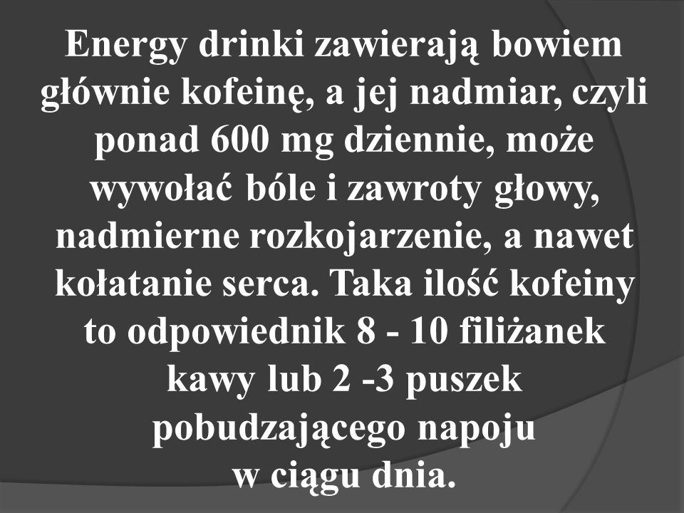 Energy drinki zawierają bowiem głównie kofeinę, a jej nadmiar, czyli ponad 600 mg dziennie, może wywołać bóle i zawroty głowy, nadmierne rozkojarzenie, a nawet kołatanie serca.