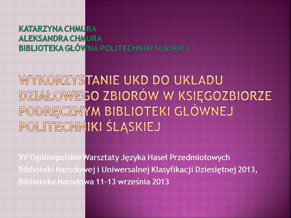 Katarzyna Chmura Aleksandra Chmura Biblioteka Główna Politechniki Śląskiej Wykorzystanie UKD do układu działowego zbiorów w księgozbiorze podręcznym Biblioteki Głównej Politechniki Śląskiej