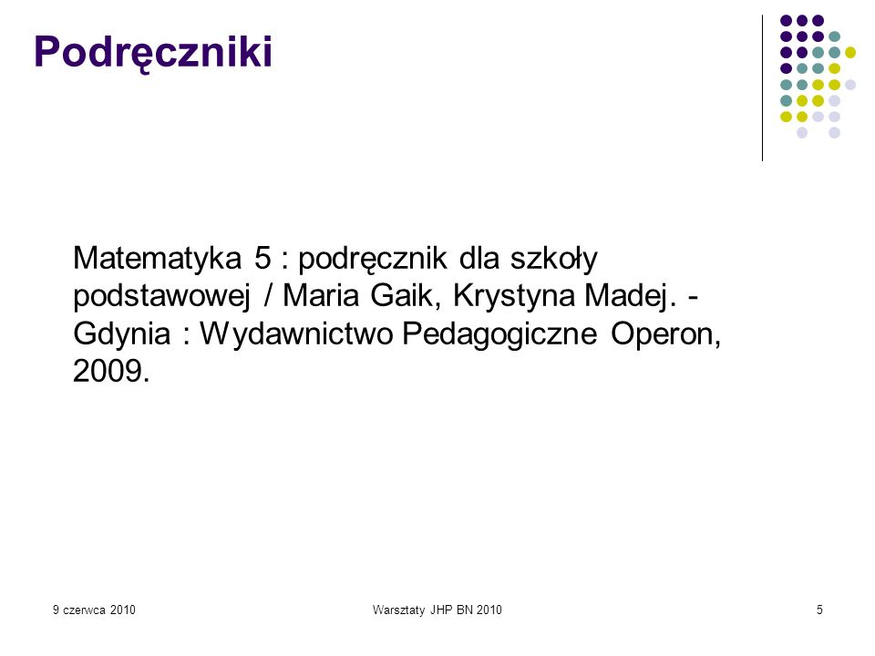 PodręcznikiMatematyka 5 : podręcznik dla szkoły podstawowej / Maria Gaik, Krystyna Madej. - Gdynia : Wydawnictwo Pedagogiczne Operon, 2009.