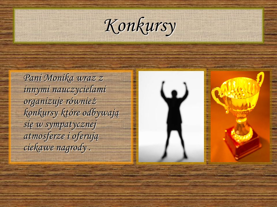 Konkursy Pani Monika wraz z innymi nauczycielami organizuje również konkursy które odbywają się w sympatycznej atmosferze i oferują ciekawe nagrody .