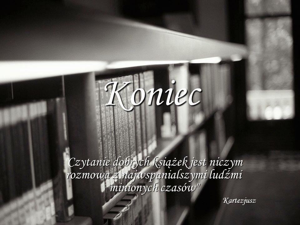 Koniec Czytanie dobrych książek jest niczym rozmowa z najwspanialszymi ludźmi minionych czasów Kartezjusz.