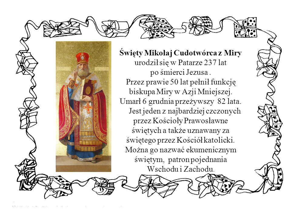 Święty Mikołaj Cudotwórca z Miry urodził się w Patarze 237 lat po śmierci Jezusa . Przez prawie 50 lat pełnił funkcję biskupa Miry w Azji Mniejszej. Umarł 6 grudnia przeżywszy 82 lata.