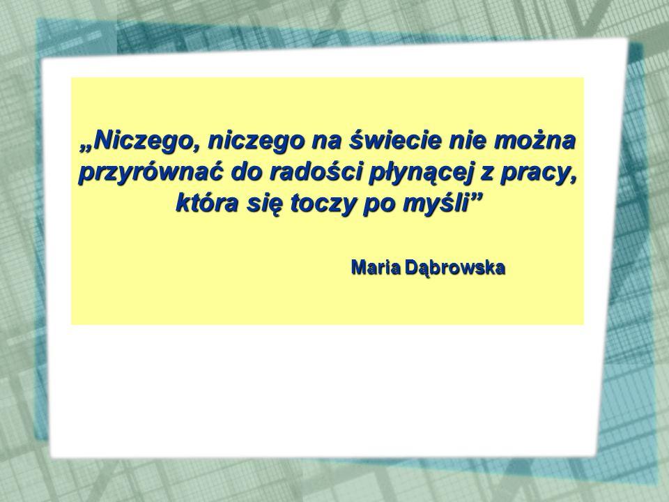 """""""Niczego, niczego na świecie nie można przyrównać do radości płynącej z pracy, która się toczy po myśli Maria Dąbrowska"""