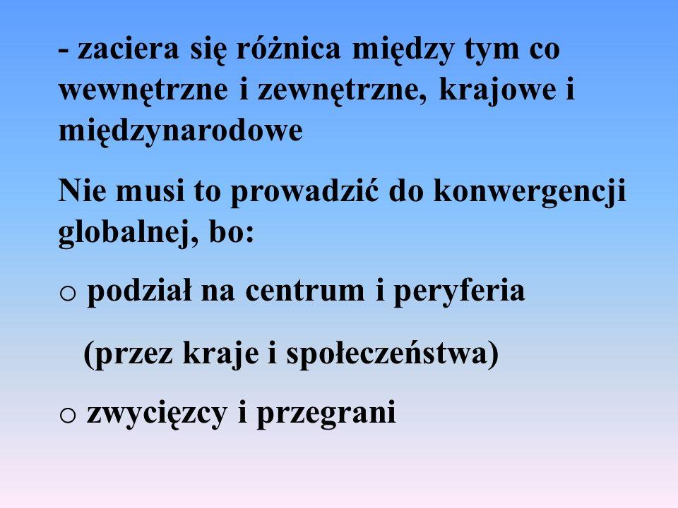 - zaciera się różnica między tym co wewnętrzne i zewnętrzne, krajowe i międzynarodowe