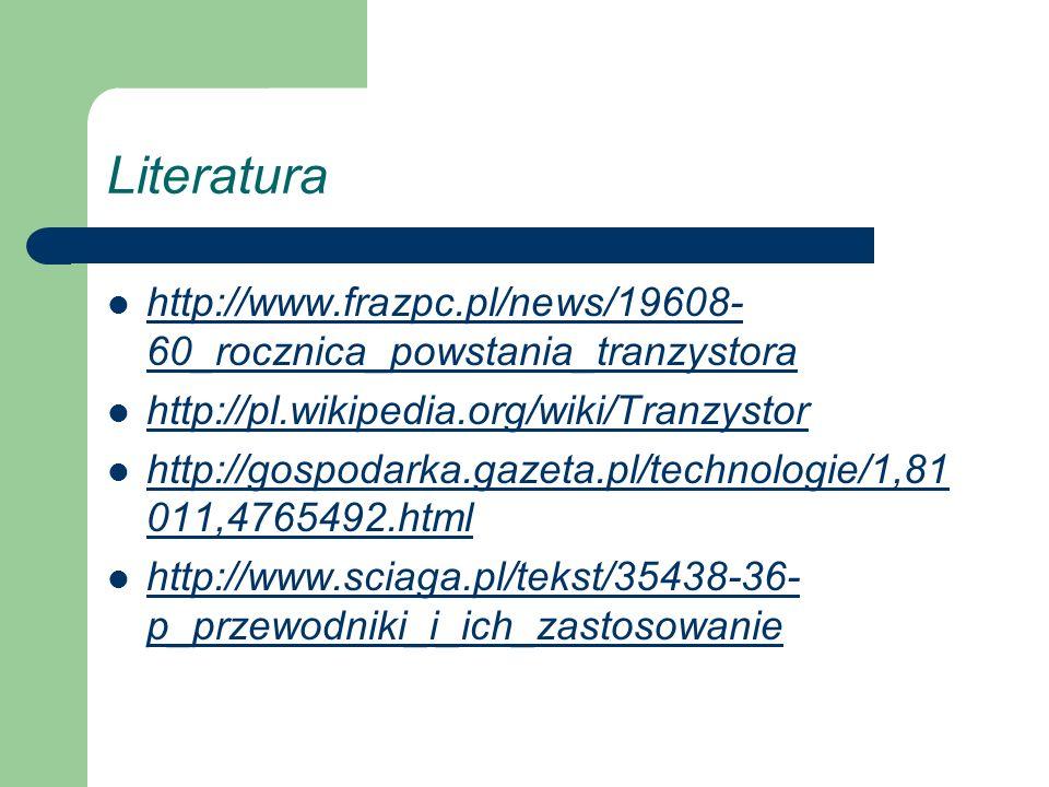 Literatura http://www.frazpc.pl/news/19608-60_rocznica_powstania_tranzystora. http://pl.wikipedia.org/wiki/Tranzystor.