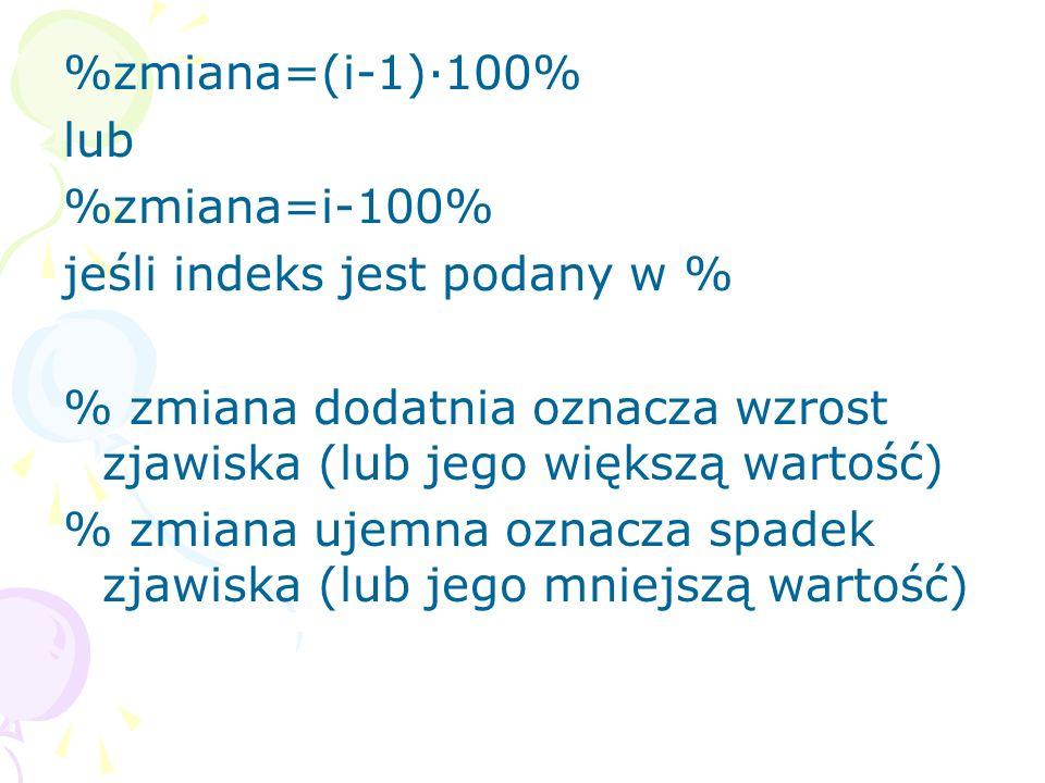 %zmiana=(i-1)·100% lub. %zmiana=i-100% jeśli indeks jest podany w % % zmiana dodatnia oznacza wzrost zjawiska (lub jego większą wartość)