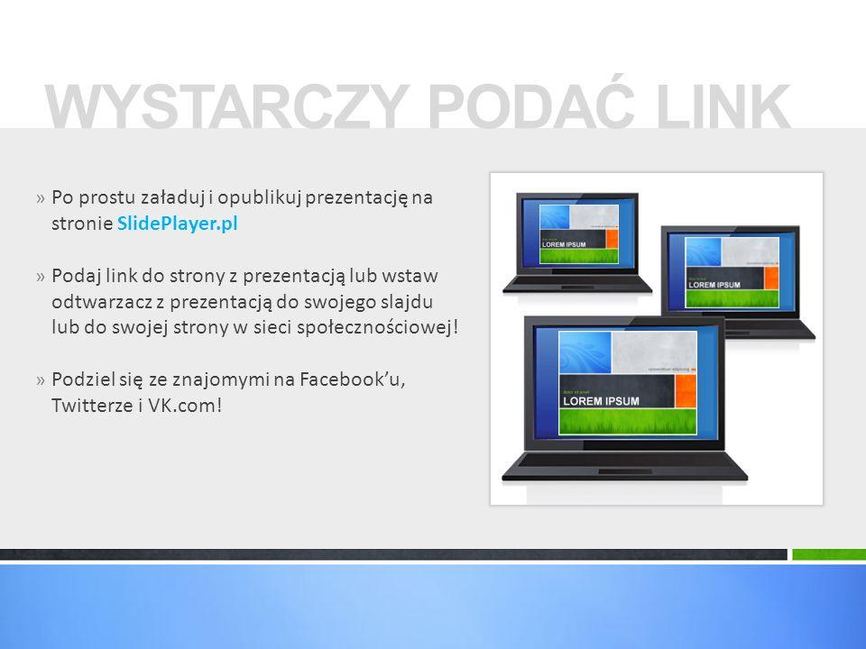 WYSTARCZY PODAĆ LINK Po prostu załaduj i opublikuj prezentację na stronie SlidePlayer.pl.