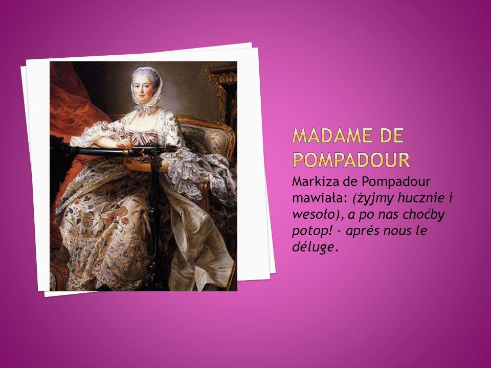 Madame de PompadourMarkiza de Pompadour mawiała: (żyjmy hucznie i wesoło), a po nas choćby potop.