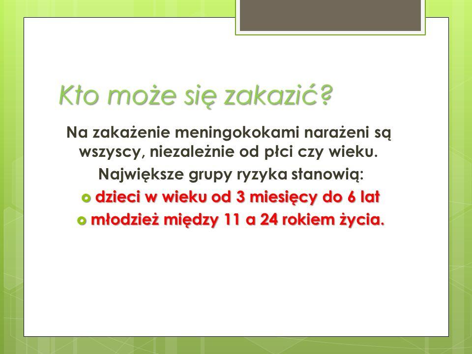 Kto może się zakazić Na zakażenie meningokokami narażeni są wszyscy, niezależnie od płci czy wieku.