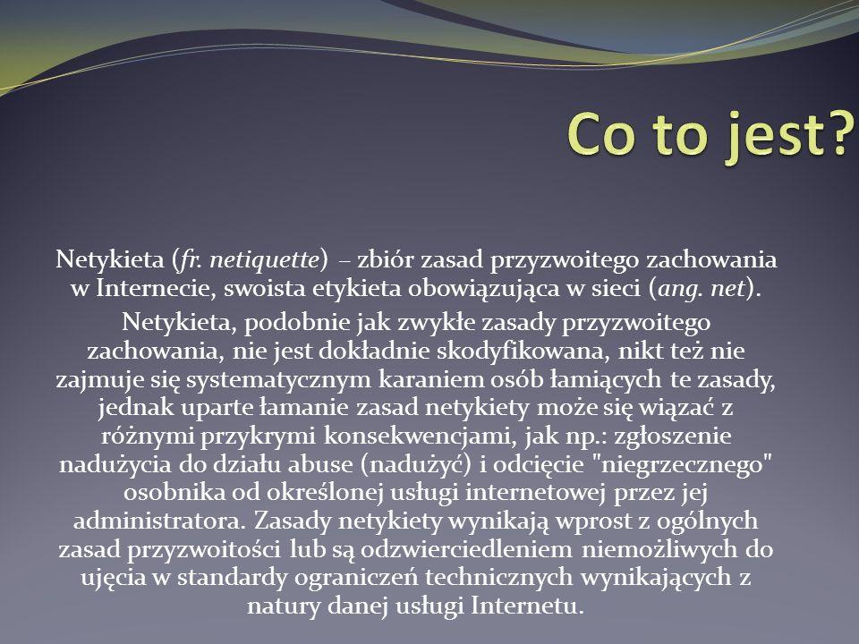 Co to jest Netykieta (fr. netiquette) – zbiór zasad przyzwoitego zachowania w Internecie, swoista etykieta obowiązująca w sieci (ang. net).