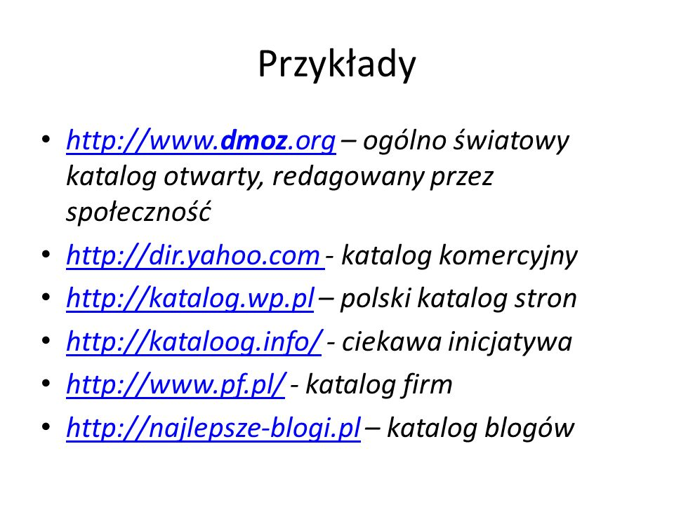 Przykłady http://www.dmoz.org – ogólno światowy katalog otwarty, redagowany przez społeczność. http://dir.yahoo.com - katalog komercyjny.