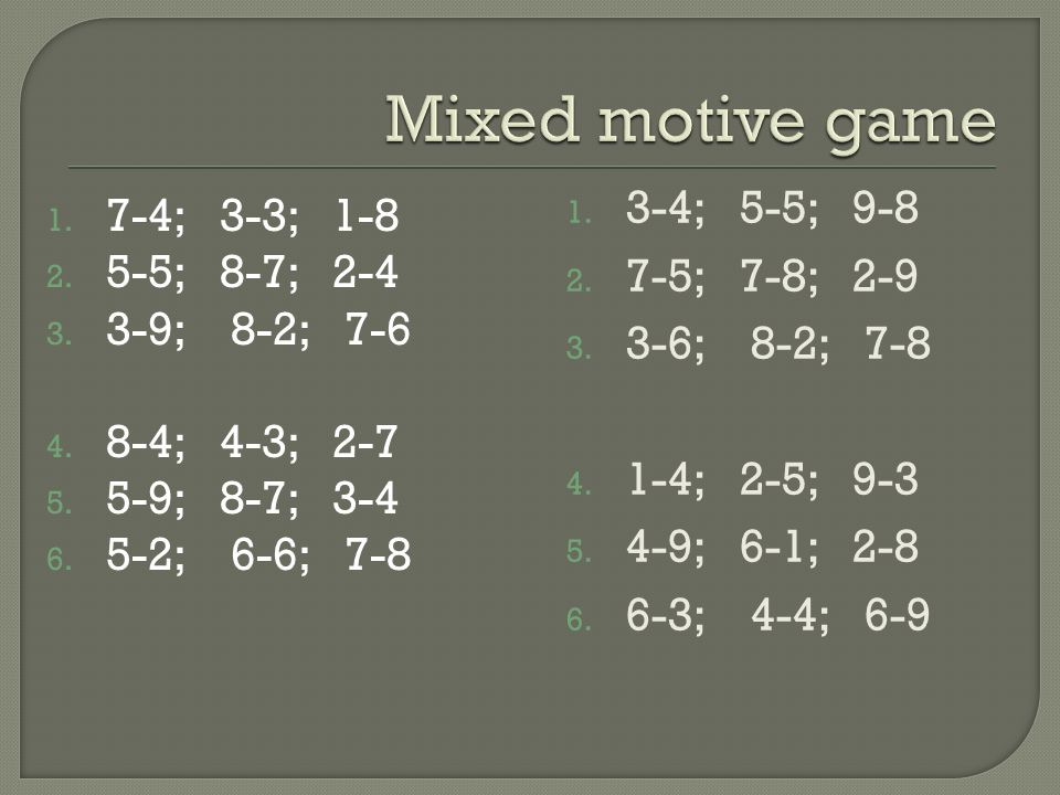 Mixed motive game 3-4; 5-5; 9-8 7-4; 3-3; 1-8 7-5; 7-8; 2-9