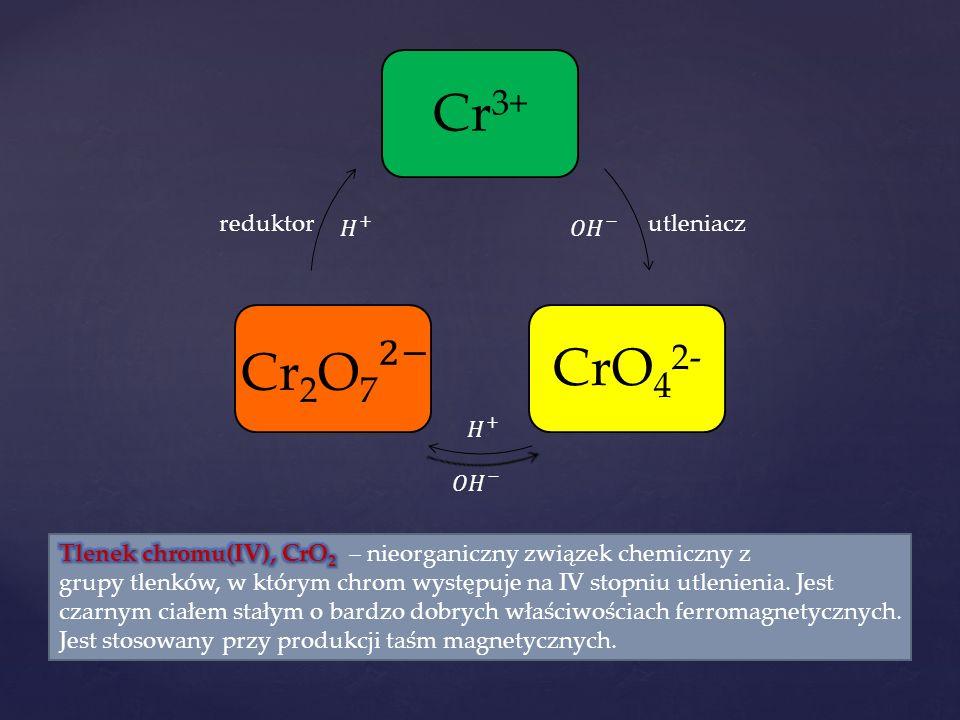 Cr3+ CrO42- Cr2O7 2− reduktor 𝐻 + 𝑂𝐻 − utleniacz 𝐻 + 𝑂𝐻 −