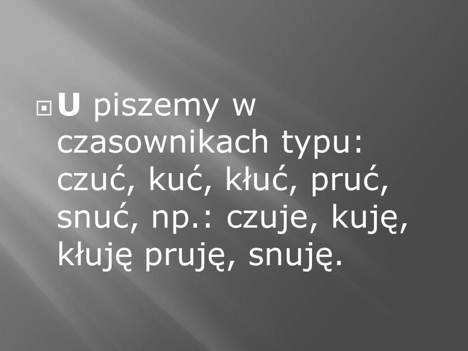 U piszemy w czasownikach typu: czuć, kuć, kłuć, pruć, snuć, np