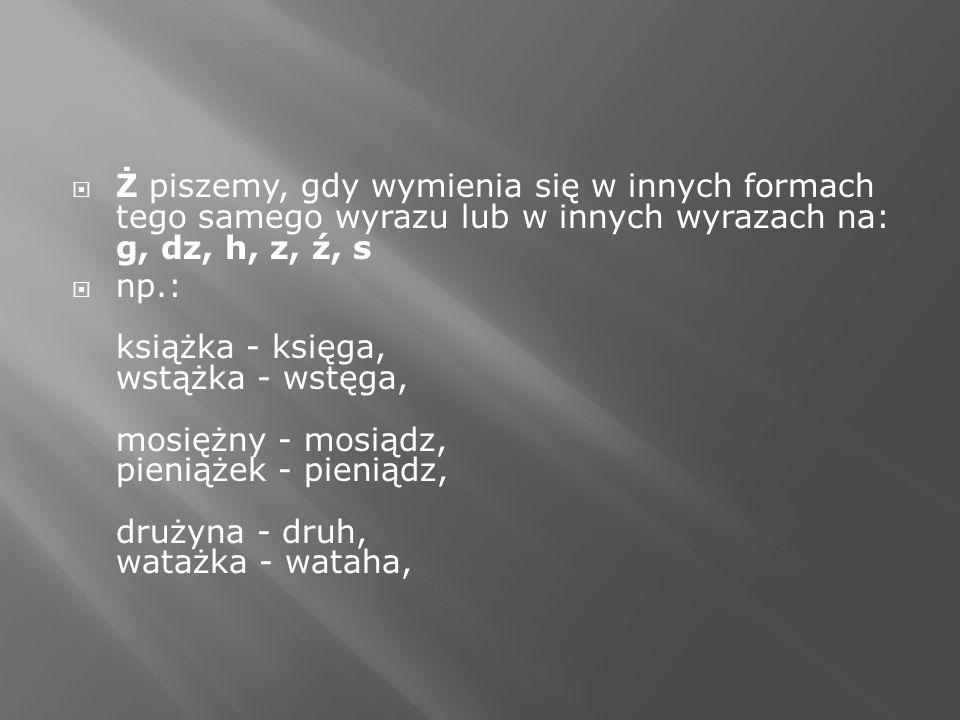 Ż piszemy, gdy wymienia się w innych formach tego samego wyrazu lub w innych wyrazach na: g, dz, h, z, ź, s