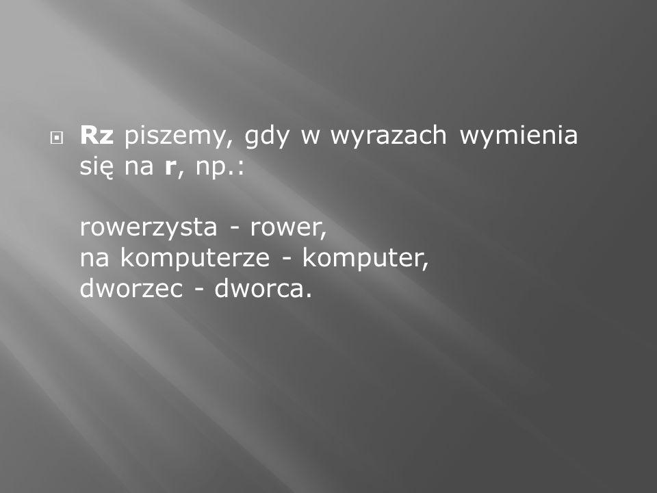 Rz piszemy, gdy w wyrazach wymienia się na r, np