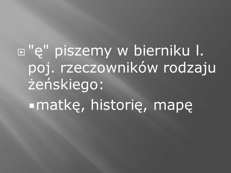 ę piszemy w bierniku l. poj. rzeczowników rodzaju żeńskiego:
