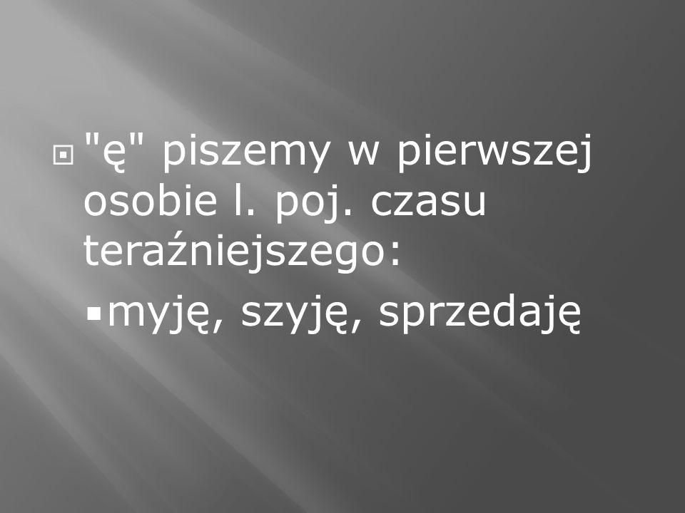 ę piszemy w pierwszej osobie l. poj. czasu teraźniejszego:
