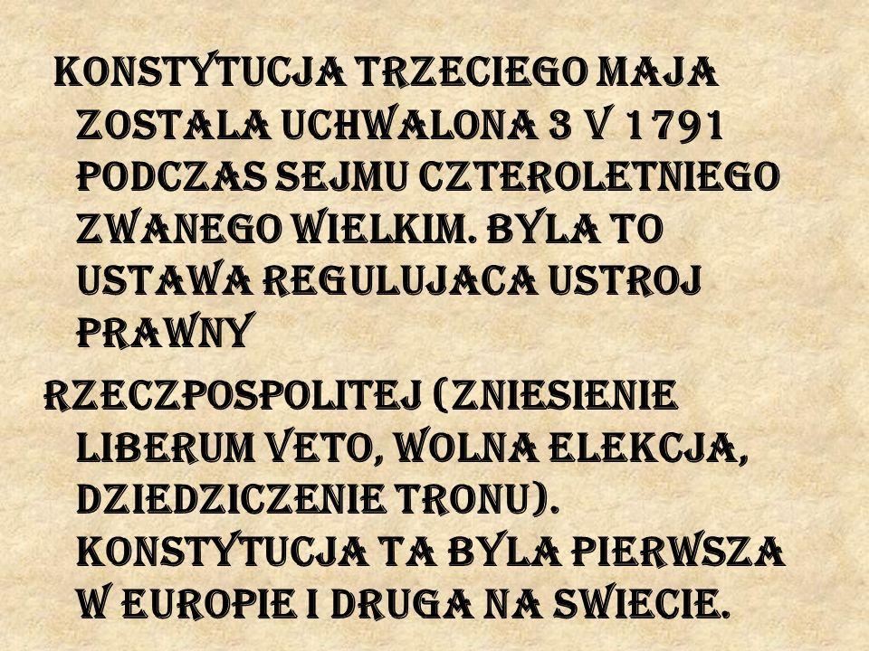 Konstytucja trzeciego maja zostala uchwalona 3 V 1791 podczas Sejmu Czteroletniego zwanego Wielkim.