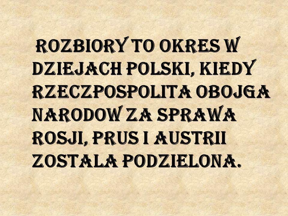 Rozbiory to okres w dziejach Polski, kiedy Rzeczpospolita Obojga Narodow za sprawa Rosji, Prus i Austrii zostala podzielona.