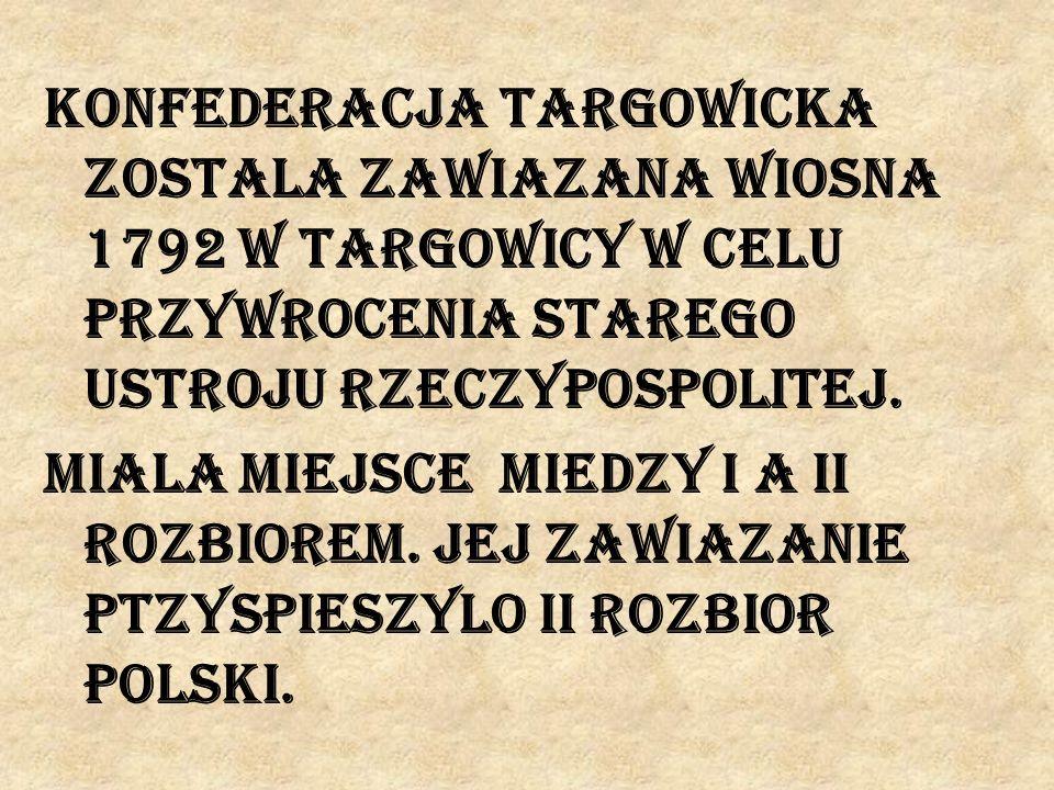Konfederacja targowicka zostala zawiazana wiosna 1792 w Targowicy w celu przywrocenia starego ustroju Rzeczypospolitej.
