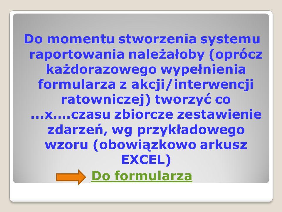 Do momentu stworzenia systemu raportowania należałoby (oprócz każdorazowego wypełnienia formularza z akcji/interwencji ratowniczej) tworzyć co ...x….czasu zbiorcze zestawienie zdarzeń, wg przykładowego wzoru (obowiązkowo arkusz EXCEL) Do formularza