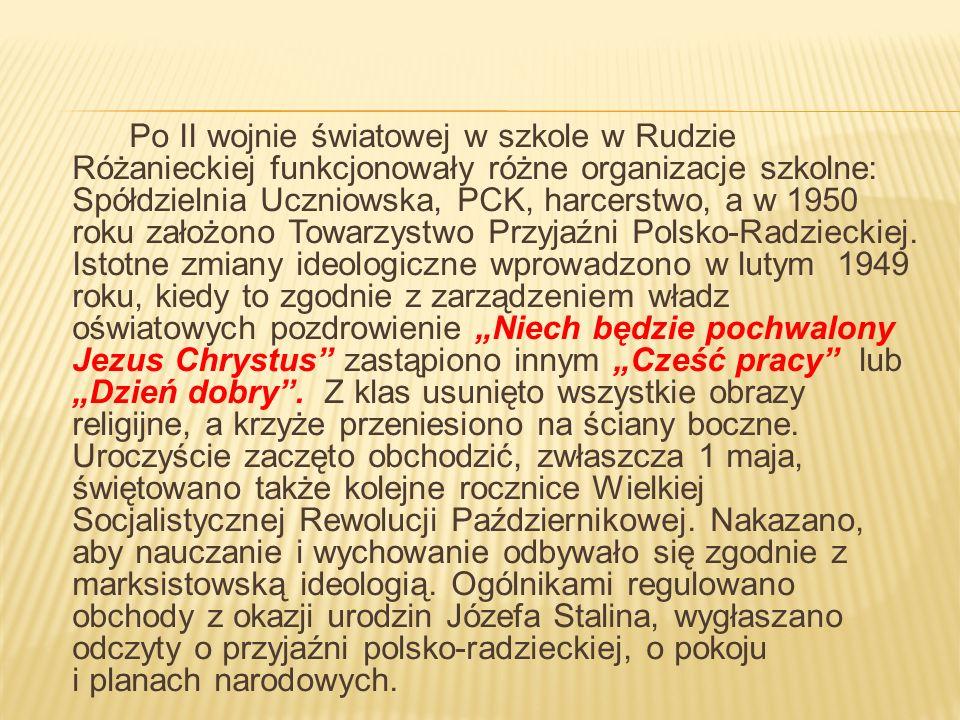Po II wojnie światowej w szkole w Rudzie Różanieckiej funkcjonowały różne organizacje szkolne: Spółdzielnia Uczniowska, PCK, harcerstwo, a w 1950 roku założono Towarzystwo Przyjaźni Polsko-Radzieckiej.
