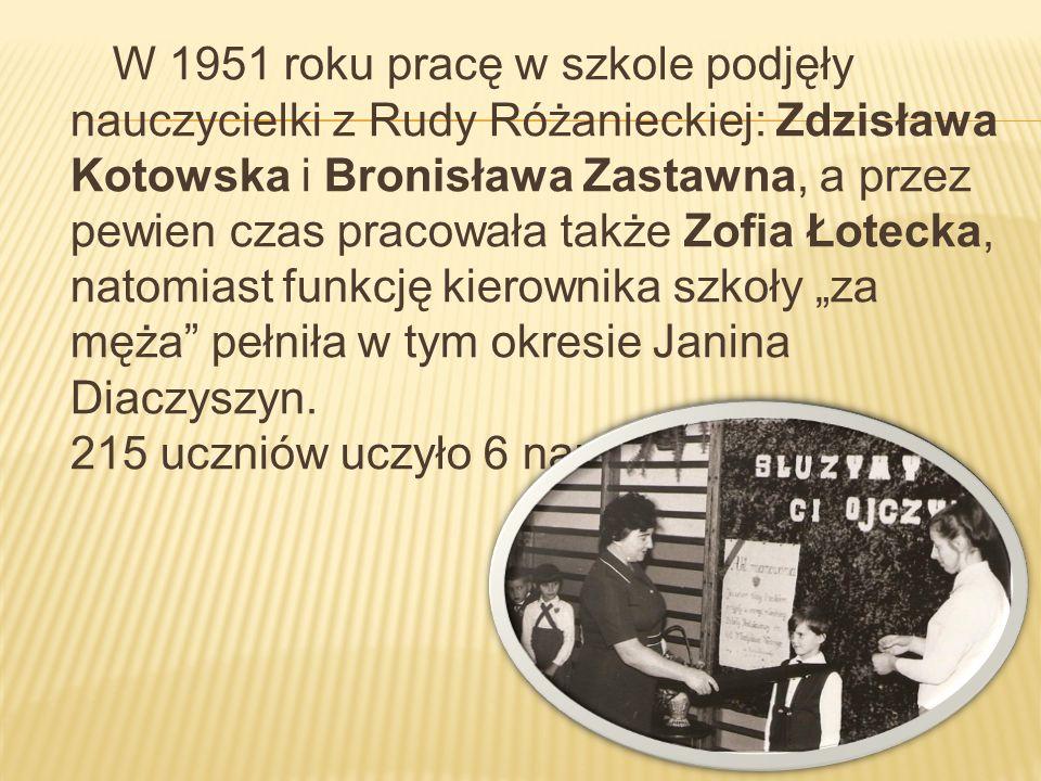 """W 1951 roku pracę w szkole podjęły nauczycielki z Rudy Różanieckiej: Zdzisława Kotowska i Bronisława Zastawna, a przez pewien czas pracowała także Zofia Łotecka, natomiast funkcję kierownika szkoły """"za męża pełniła w tym okresie Janina Diaczyszyn."""