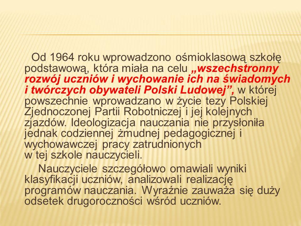 """Od 1964 roku wprowadzono ośmioklasową szkołę podstawową, która miała na celu """"wszechstronny rozwój uczniów i wychowanie ich na świadomych i twórczych obywateli Polski Ludowej , w której powszechnie wprowadzano w życie tezy Polskiej Zjednoczonej Partii Robotniczej i jej kolejnych zjazdów."""