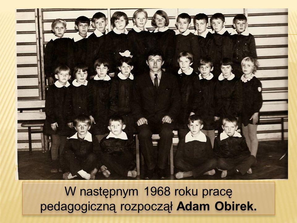 W następnym 1968 roku pracę pedagogiczną rozpoczął Adam Obirek.