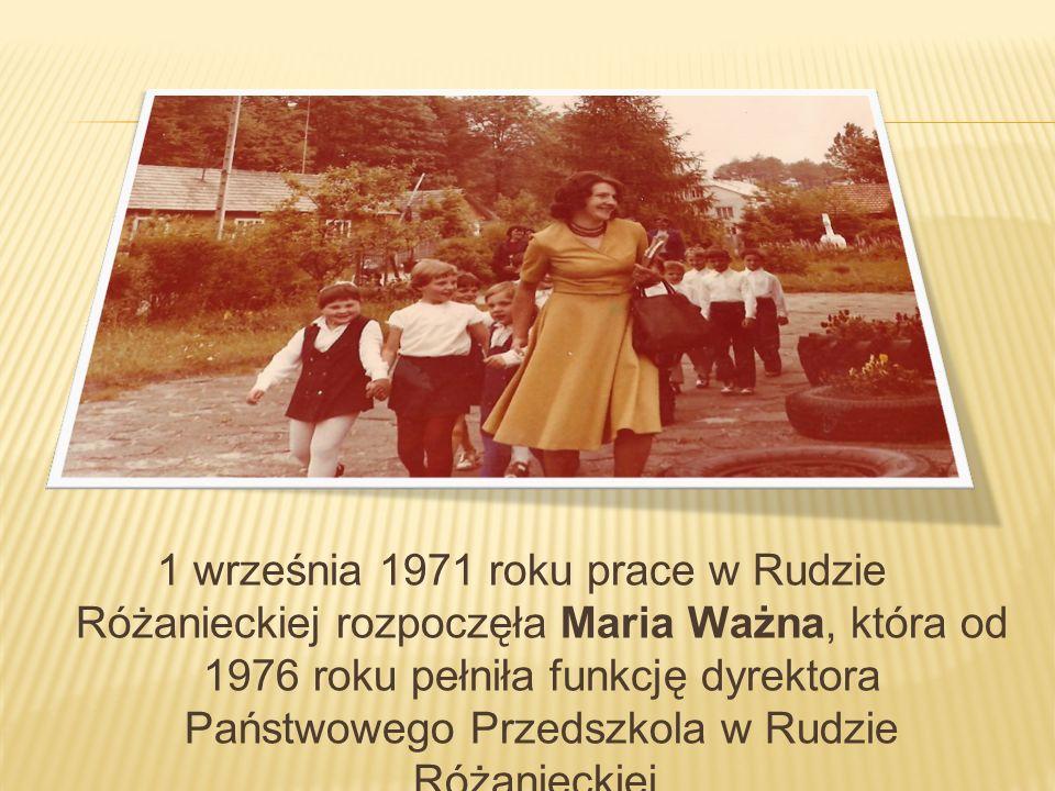 1 września 1971 roku prace w Rudzie Różanieckiej rozpoczęła Maria Ważna, która od 1976 roku pełniła funkcję dyrektora Państwowego Przedszkola w Rudzie Różanieckiej.