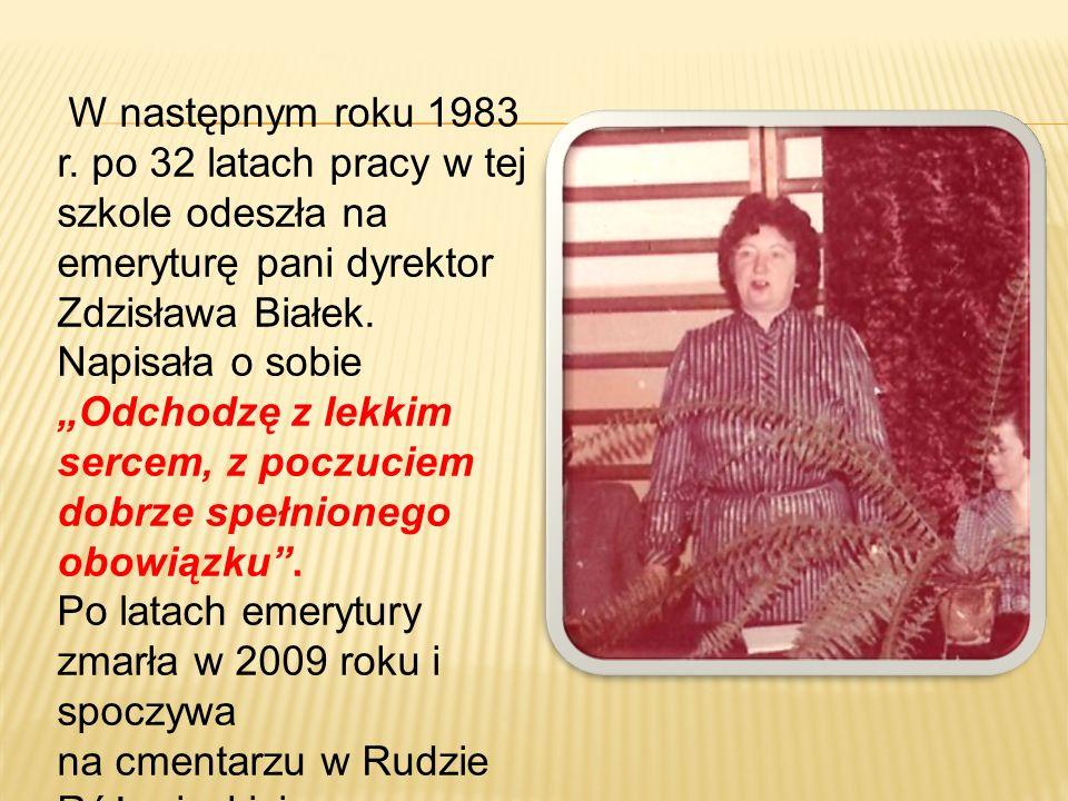 """W następnym roku 1983 r. po 32 latach pracy w tej szkole odeszła na emeryturę pani dyrektor Zdzisława Białek. Napisała o sobie """"Odchodzę z lekkim sercem, z poczuciem dobrze spełnionego obowiązku ."""