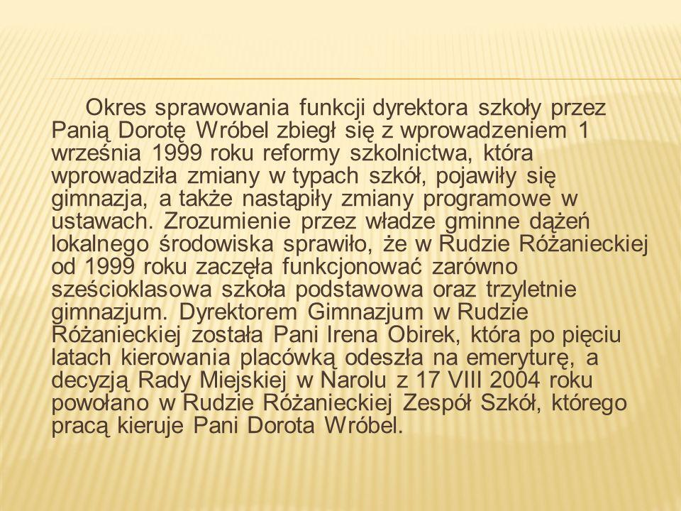 Okres sprawowania funkcji dyrektora szkoły przez Panią Dorotę Wróbel zbiegł się z wprowadzeniem 1 września 1999 roku reformy szkolnictwa, która wprowadziła zmiany w typach szkół, pojawiły się gimnazja, a także nastąpiły zmiany programowe w ustawach.