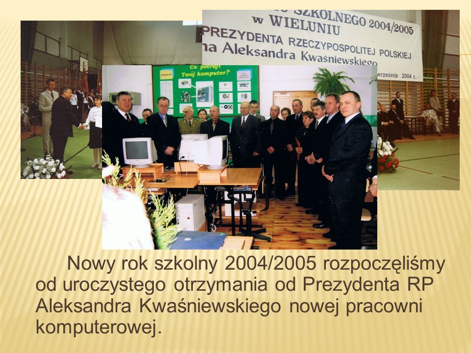 Nowy rok szkolny 2004/2005 rozpoczęliśmy od uroczystego otrzymania od Prezydenta RP Aleksandra Kwaśniewskiego nowej pracowni komputerowej.