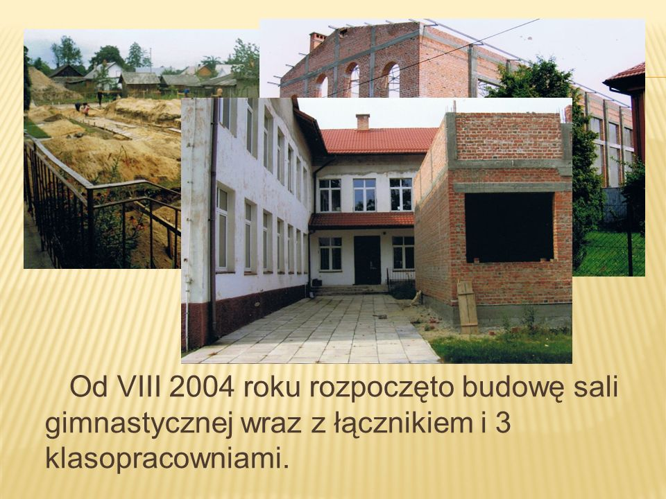 Od VIII 2004 roku rozpoczęto budowę sali gimnastycznej wraz z łącznikiem i 3 klasopracowniami.