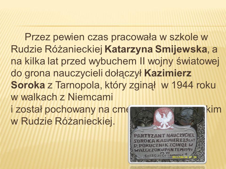 Przez pewien czas pracowała w szkole w Rudzie Różanieckiej Katarzyna Smijewska, a na kilka lat przed wybuchem II wojny światowej do grona nauczycieli dołączył Kazimierz Soroka z Tarnopola, który zginął w 1944 roku w walkach z Niemcami i został pochowany na cmentarzu partyzanckim w Rudzie Różanieckiej.