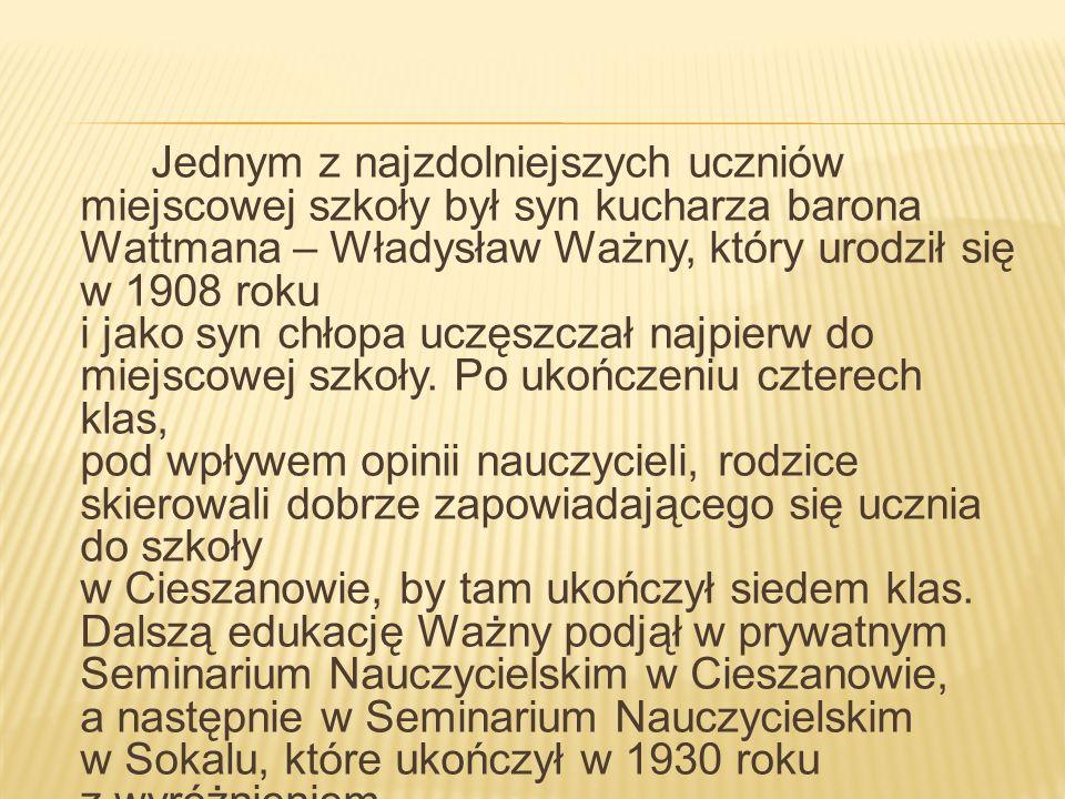 Jednym z najzdolniejszych uczniów miejscowej szkoły był syn kucharza barona Wattmana – Władysław Ważny, który urodził się w 1908 roku i jako syn chłopa uczęszczał najpierw do miejscowej szkoły.