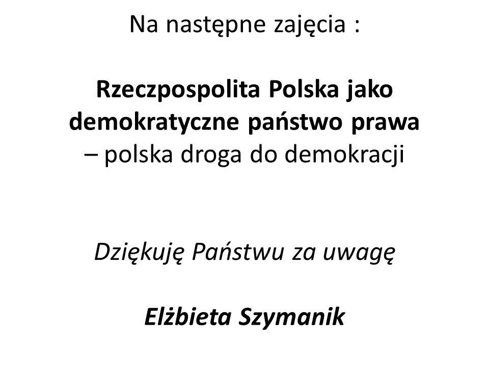 Na następne zajęcia : Rzeczpospolita Polska jako demokratyczne państwo prawa – polska droga do demokracji Dziękuję Państwu za uwagę Elżbieta Szymanik