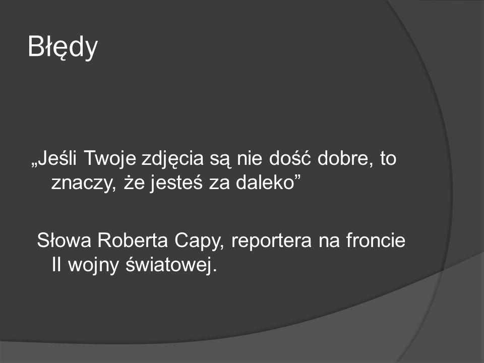 """Błędy""""Jeśli Twoje zdjęcia są nie dość dobre, to znaczy, że jesteś za daleko Słowa Roberta Capy, reportera na froncie II wojny światowej."""