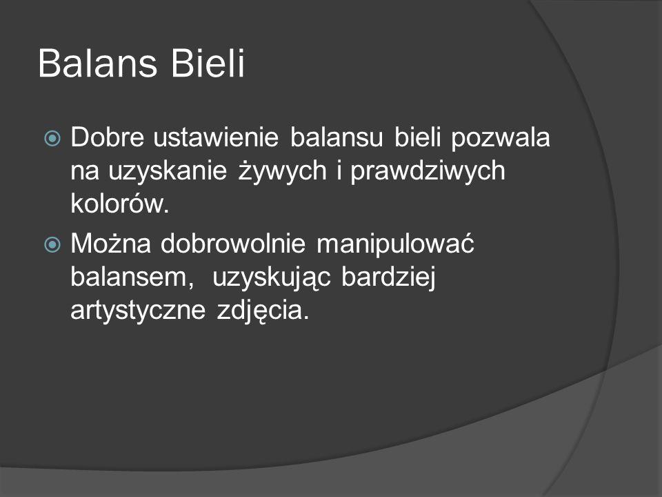 Balans BieliDobre ustawienie balansu bieli pozwala na uzyskanie żywych i prawdziwych kolorów.