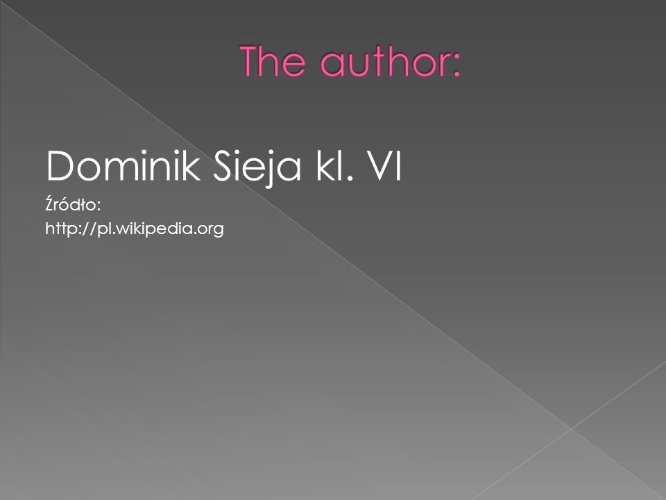 The author: Dominik Sieja kl. VI Źródło: http://pl.wikipedia.org