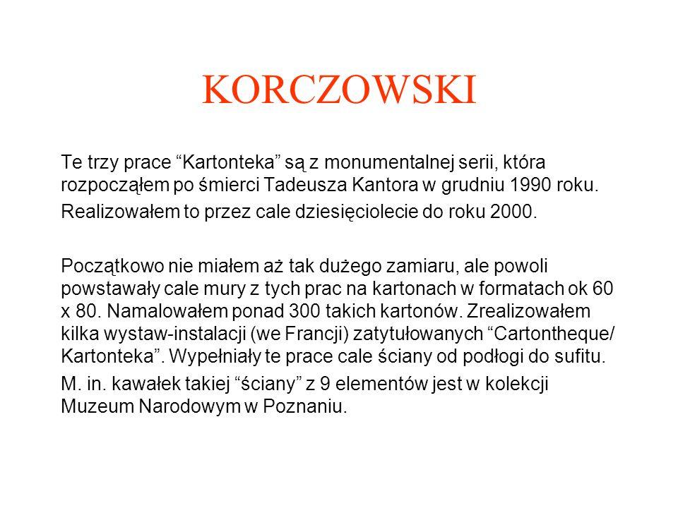 KORCZOWSKI Te trzy prace Kartonteka są z monumentalnej serii, która rozpocząłem po śmierci Tadeusza Kantora w grudniu 1990 roku.