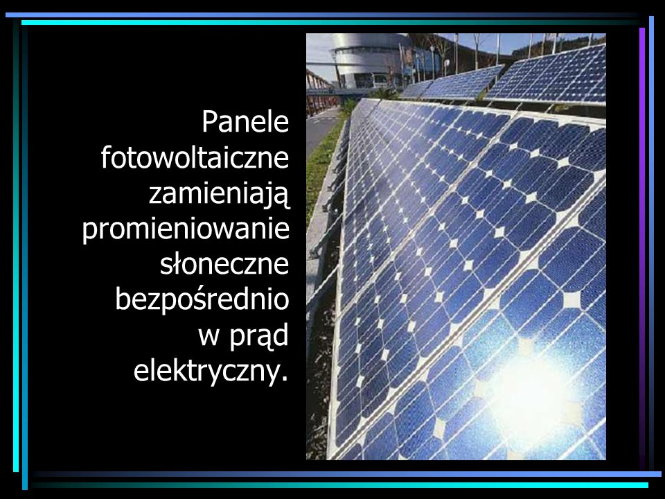Panele fotowoltaiczne zamieniają promieniowanie słoneczne bezpośrednio w prąd elektryczny.