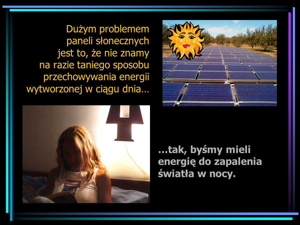 Dużym problemem paneli słonecznych jest to, że nie znamy na razie taniego sposobu przechowywania energii wytworzonej w ciągu dnia…