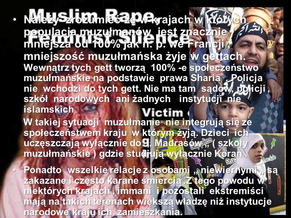 Należy zrozumieć że w krajach w których populacja muzułmanów jest znacznie mniejsza od 100% jak n. p. we Francji , mniejszość muzułmańska żyje w gettach. Wewnątrz tych gett tworzą 100% -e społeczeństwo muzułmańskie na podstawie prawa Sharia . Policja nie wchodzi do tych gett. Nie ma tam sądów, policji , szkół narodowych ani żadnych instytucji nie islamskich