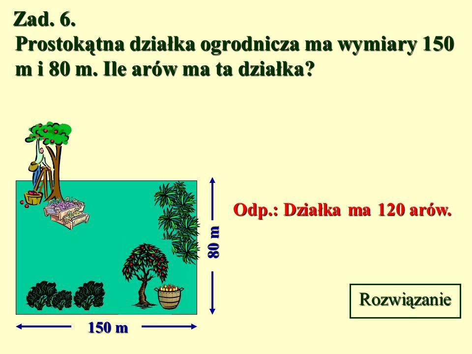 Zad. 6. Prostokątna działka ogrodnicza ma wymiary 150 m i 80 m. Ile arów ma ta działka Odp.: Działka ma 120 arów.