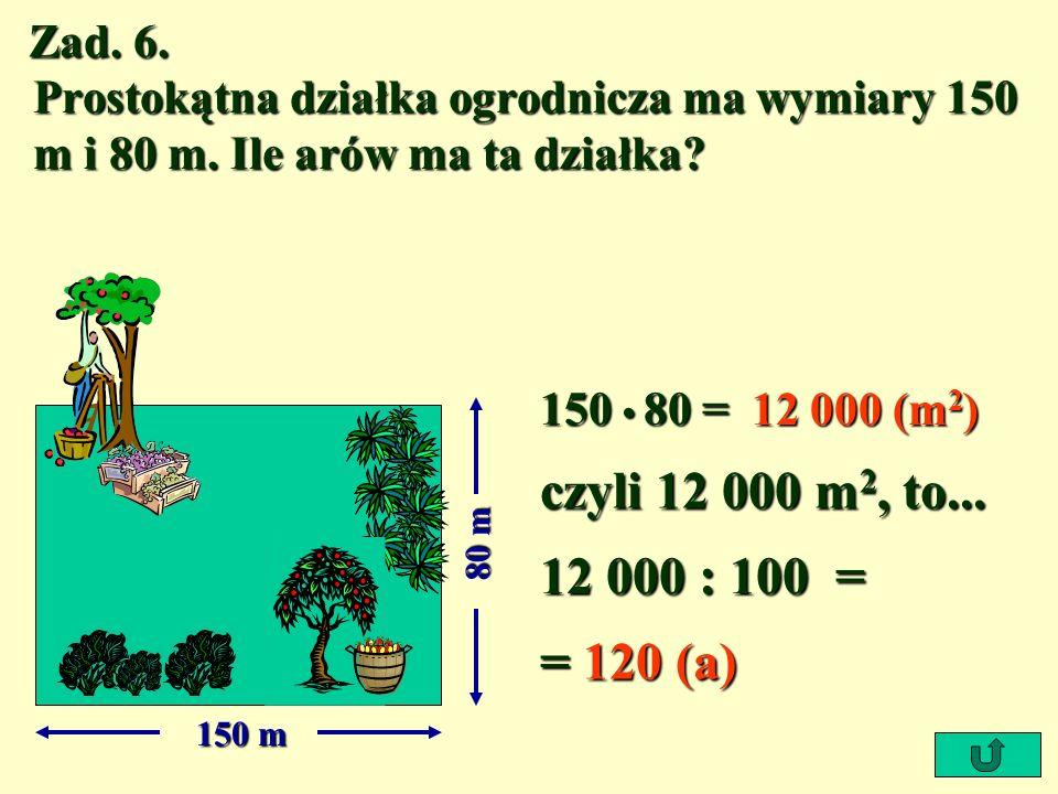 Zad. 6. Prostokątna działka ogrodnicza ma wymiary 150 m i 80 m. Ile arów ma ta działka 150 • 80 =