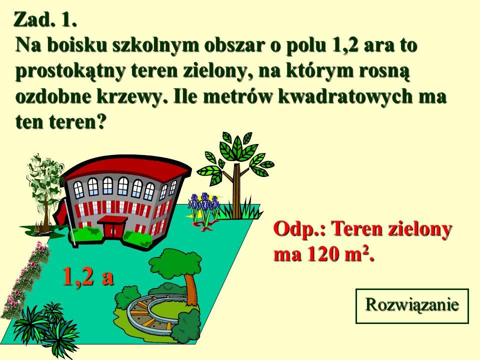 Zad. 1. Na boisku szkolnym obszar o polu 1,2 ara to prostokątny teren zielony, na którym rosną ozdobne krzewy. Ile metrów kwadratowych ma ten teren