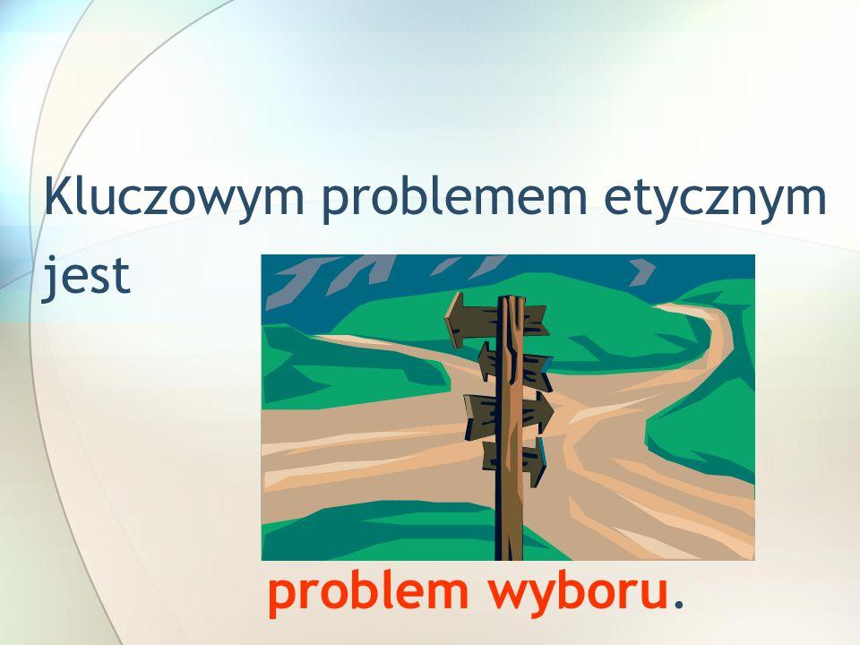 Kluczowym problemem etycznym jest problem wyboru.
